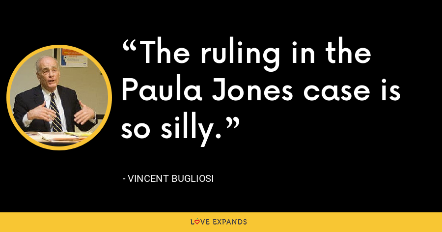 The ruling in the Paula Jones case is so silly. - Vincent Bugliosi