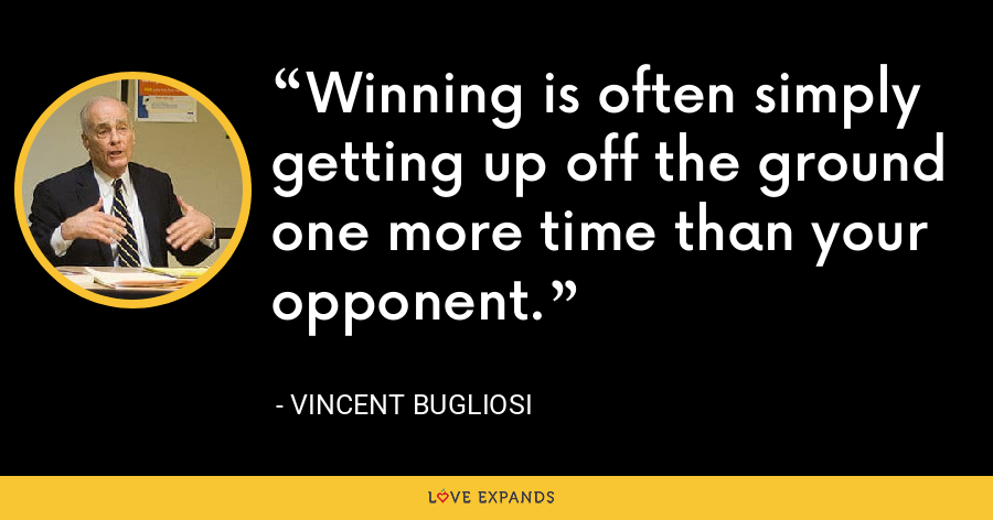 Winning is often simply getting up off the ground one more time than your opponent. - Vincent Bugliosi