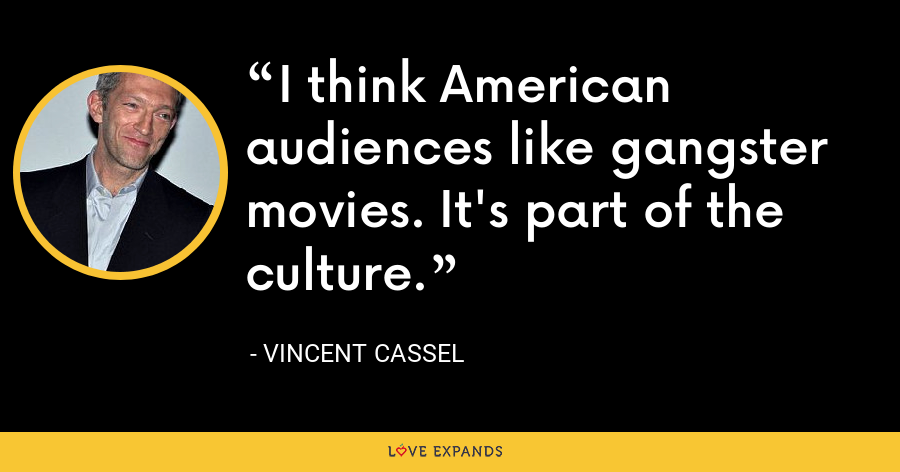 I think American audiences like gangster movies. It's part of the culture. - Vincent Cassel