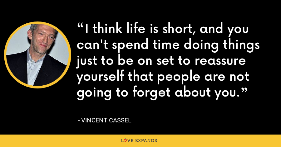 I think life is short, and you can't spend time doing things just to be on set to reassure yourself that people are not going to forget about you. - Vincent Cassel