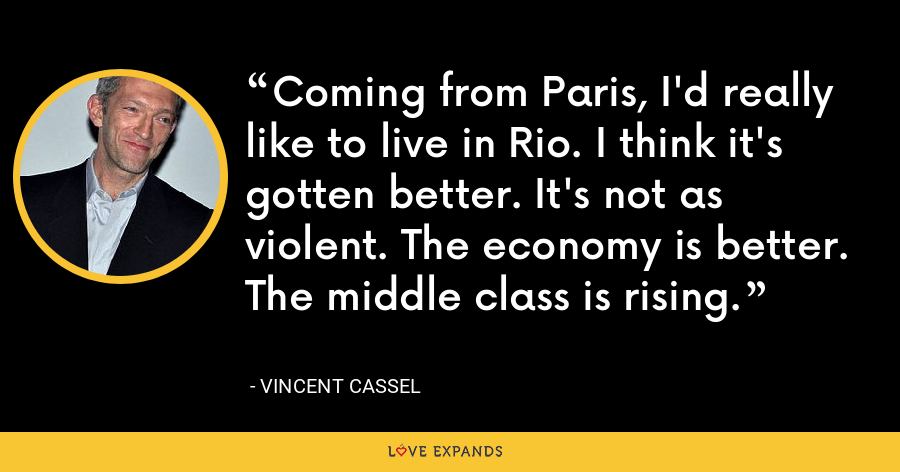 Coming from Paris, I'd really like to live in Rio. I think it's gotten better. It's not as violent. The economy is better. The middle class is rising. - Vincent Cassel