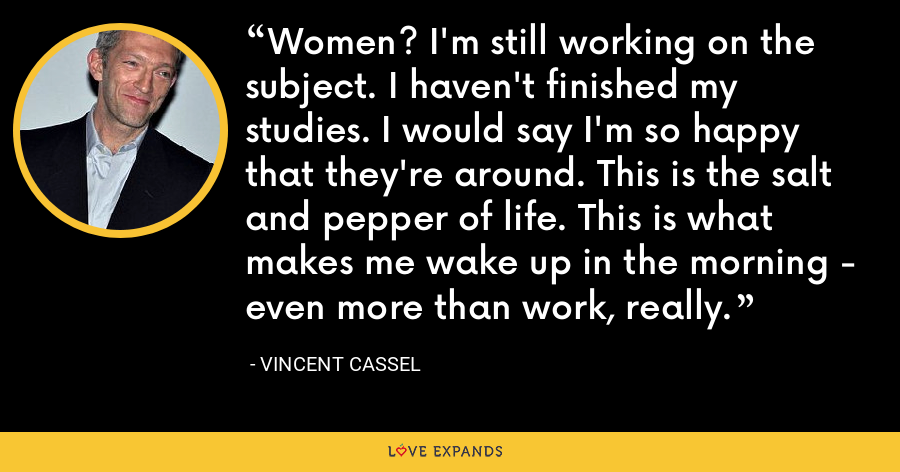 Women? I'm still working on the subject. I haven't finished my studies. I would say I'm so happy that they're around. This is the salt and pepper of life. This is what makes me wake up in the morning - even more than work, really. - Vincent Cassel