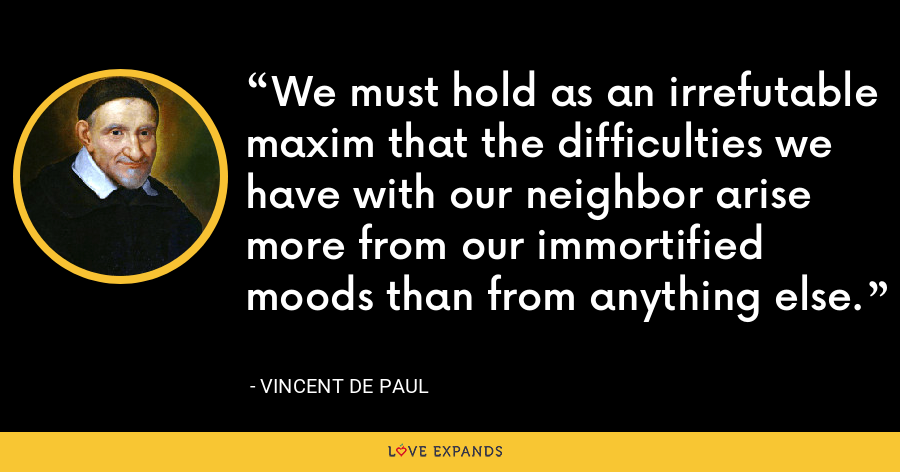 We must hold as an irrefutable maxim that the difficulties we have with our neighbor arise more from our immortified moods than from anything else. - Vincent de Paul