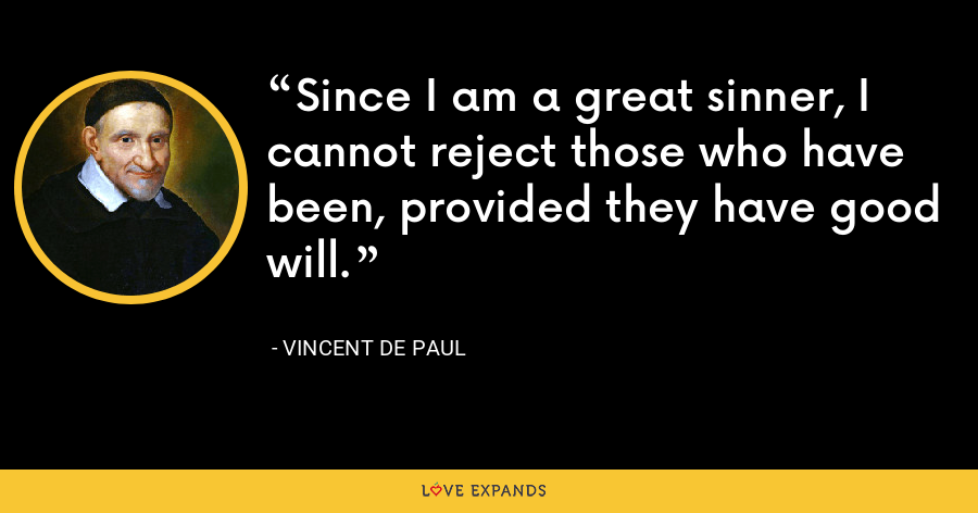Since I am a great sinner, I cannot reject those who have been, provided they have good will. - Vincent de Paul