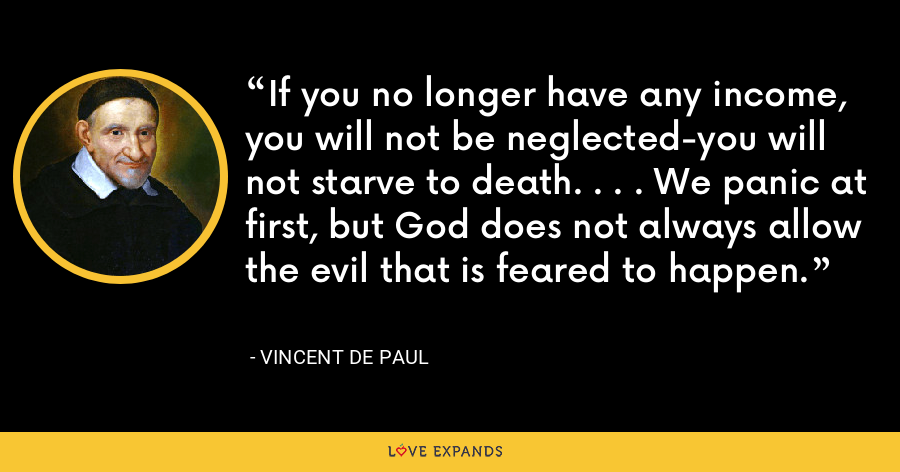 If you no longer have any income, you will not be neglected-you will not starve to death. . . . We panic at first, but God does not always allow the evil that is feared to happen. - Vincent de Paul