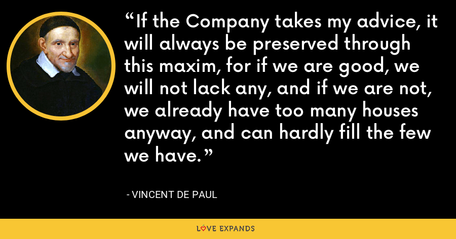If the Company takes my advice, it will always be preserved through this maxim, for if we are good, we will not lack any, and if we are not, we already have too many houses anyway, and can hardly fill the few we have. - Vincent de Paul