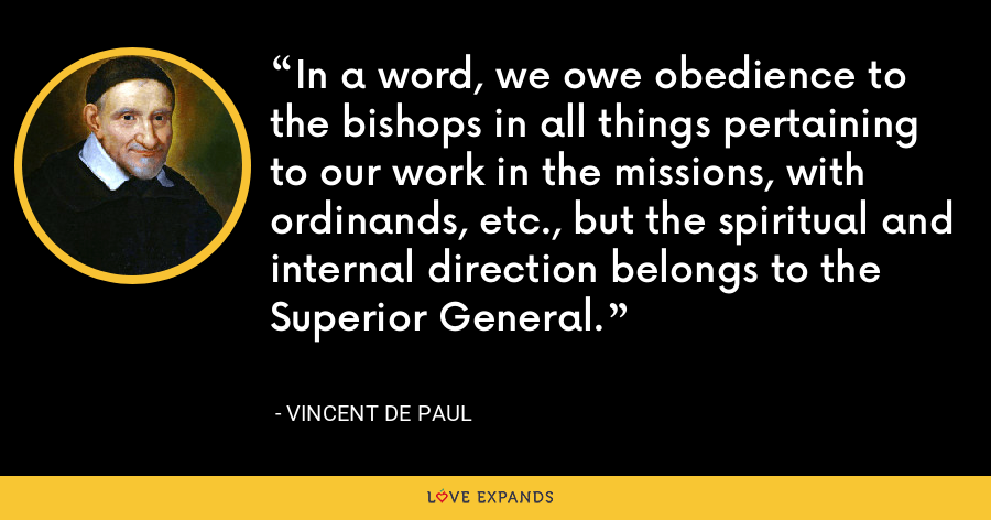 In a word, we owe obedience to the bishops in all things pertaining to our work in the missions, with ordinands, etc., but the spiritual and internal direction belongs to the Superior General. - Vincent de Paul