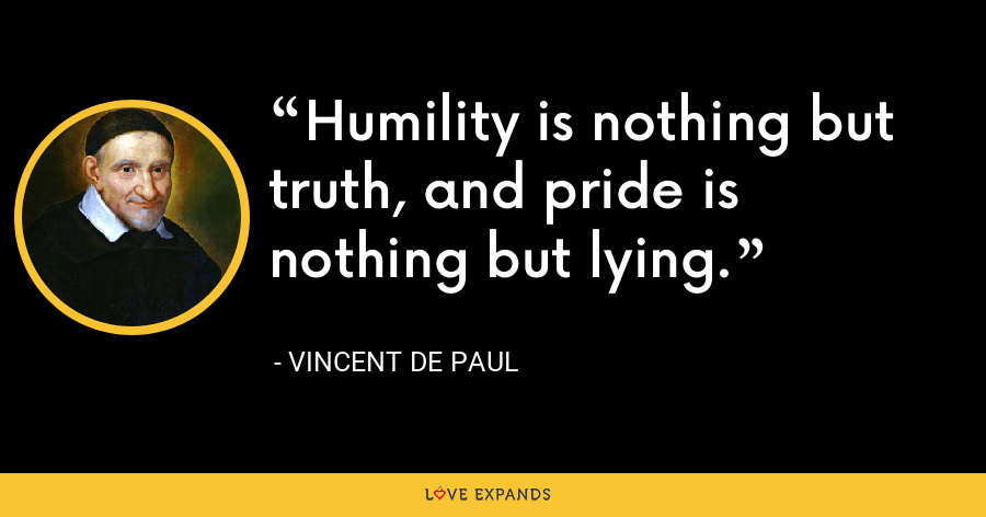 Humility is nothing but truth, and pride is nothing but lying. - Vincent de Paul