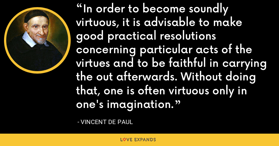 In order to become soundly virtuous, it is advisable to make good practical resolutions concerning particular acts of the virtues and to be faithful in carrying the out afterwards. Without doing that, one is often virtuous only in one's imagination. - Vincent de Paul