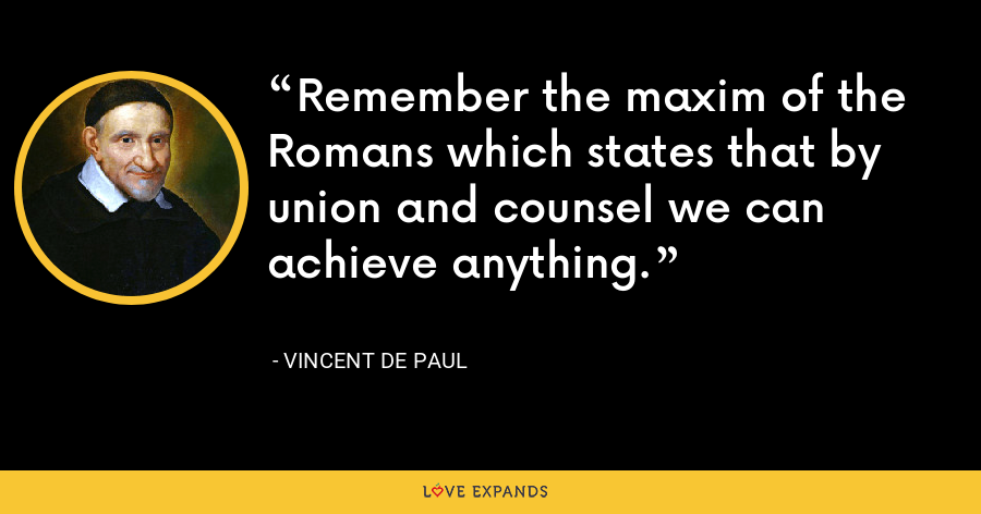 Remember the maxim of the Romans which states that by union and counsel we can achieve anything. - Vincent de Paul