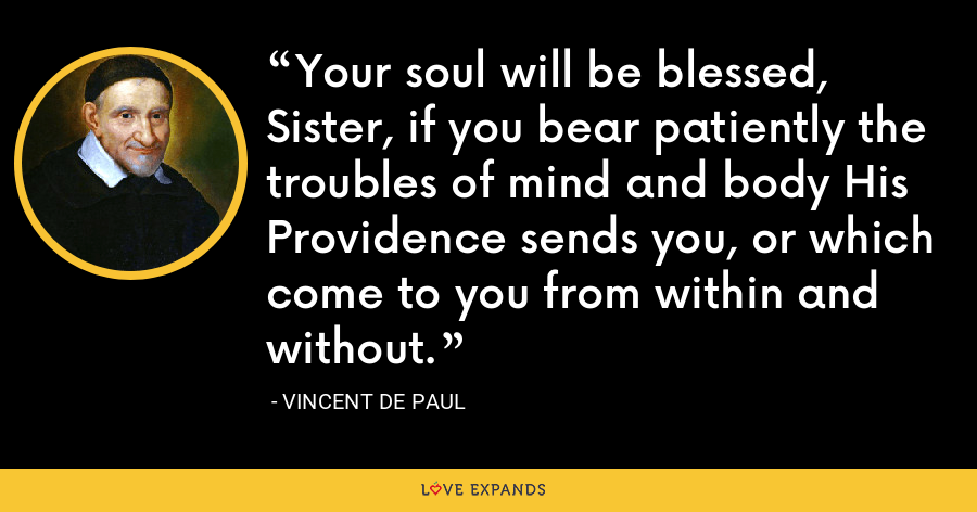Your soul will be blessed, Sister, if you bear patiently the troubles of mind and body His Providence sends you, or which come to you from within and without. - Vincent de Paul