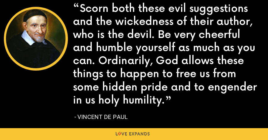 Scorn both these evil suggestions and the wickedness of their author, who is the devil. Be very cheerful and humble yourself as much as you can. Ordinarily, God allows these things to happen to free us from some hidden pride and to engender in us holy humility. - Vincent de Paul