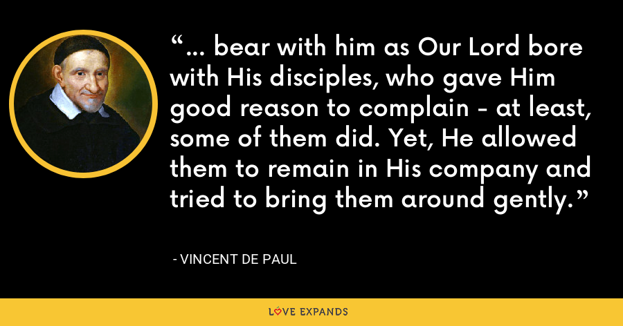 ... bear with him as Our Lord bore with His disciples, who gave Him good reason to complain - at least, some of them did. Yet, He allowed them to remain in His company and tried to bring them around gently. - Vincent de Paul