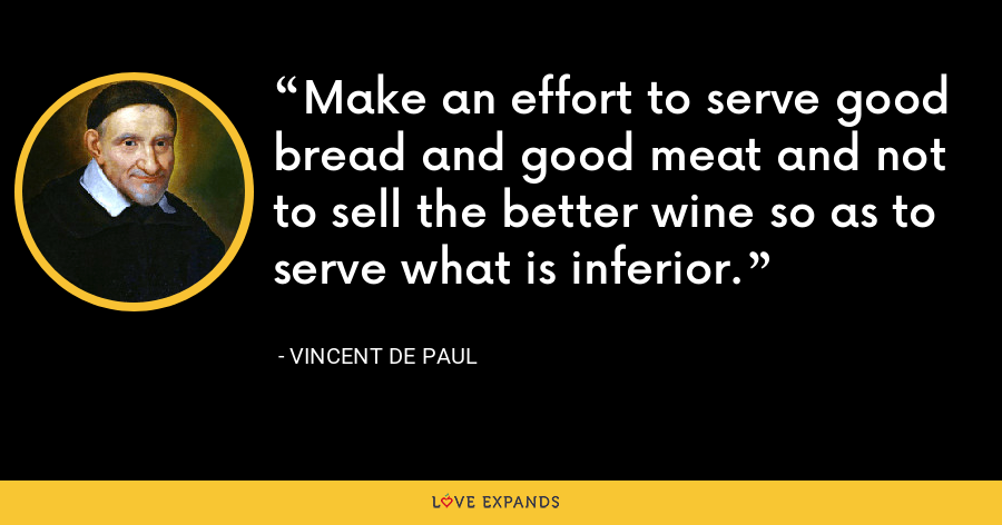 Make an effort to serve good bread and good meat and not to sell the better wine so as to serve what is inferior. - Vincent de Paul