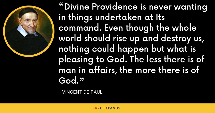 Divine Providence is never wanting in things undertaken at Its command. Even though the whole world should rise up and destroy us, nothing could happen but what is pleasing to God. The less there is of man in affairs, the more there is of God. - Vincent de Paul