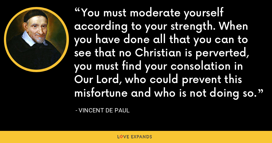 You must moderate yourself according to your strength. When you have done all that you can to see that no Christian is perverted, you must find your consolation in Our Lord, who could prevent this misfortune and who is not doing so. - Vincent de Paul