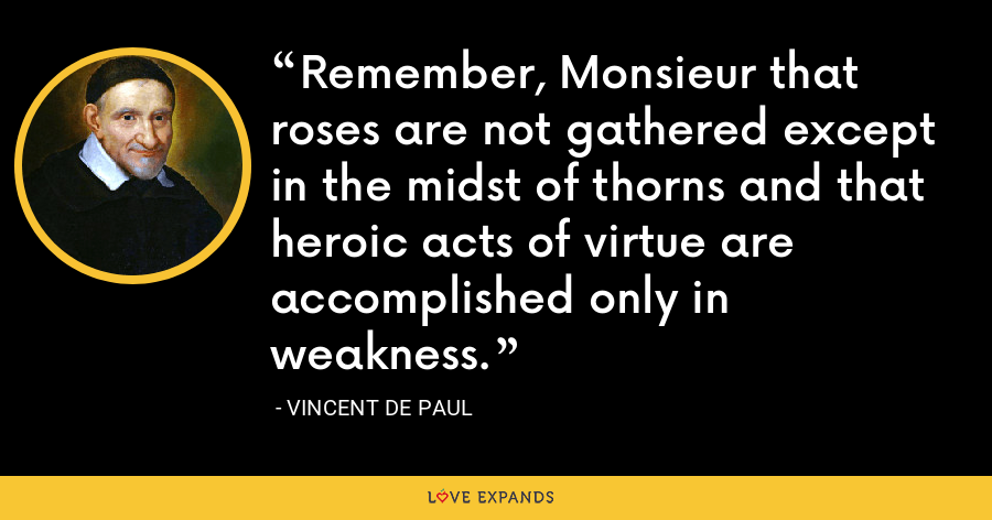 Remember, Monsieur that roses are not gathered except in the midst of thorns and that heroic acts of virtue are accomplished only in weakness. - Vincent de Paul