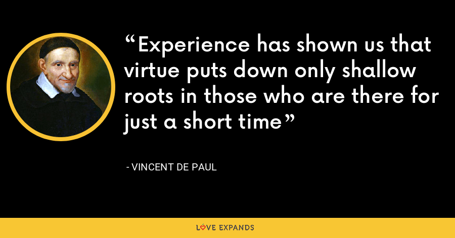 Experience has shown us that virtue puts down only shallow roots in those who are there for just a short time - Vincent de Paul