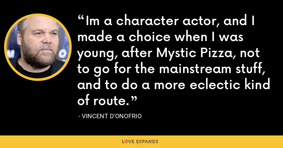 Im a character actor, and I made a choice when I was young, after Mystic Pizza, not to go for the mainstream stuff, and to do a more eclectic kind of route. - Vincent D'Onofrio