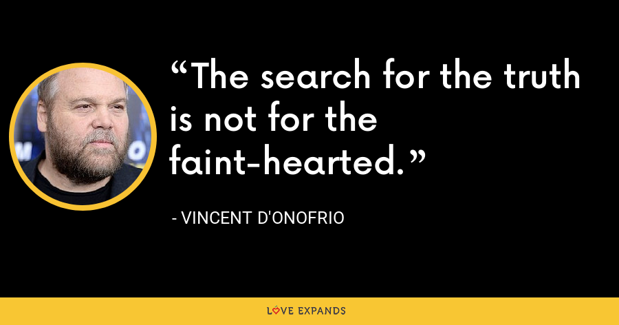 The search for the truth is not for the faint-hearted. - Vincent D'Onofrio
