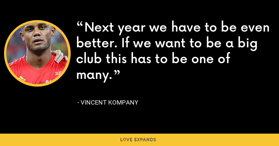 Next year we have to be even better. If we want to be a big club this has to be one of many. - Vincent Kompany