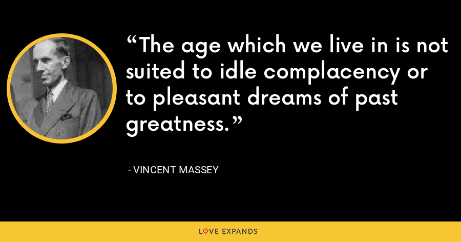 The age which we live in is not suited to idle complacency or to pleasant dreams of past greatness. - Vincent Massey