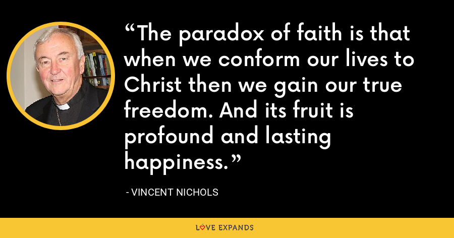 The paradox of faith is that when we conform our lives to Christ then we gain our true freedom. And its fruit is profound and lasting happiness. - Vincent Nichols