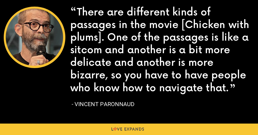 There are different kinds of passages in the movie [Chicken with plums]. One of the passages is like a sitcom and another is a bit more delicate and another is more bizarre, so you have to have people who know how to navigate that. - Vincent Paronnaud