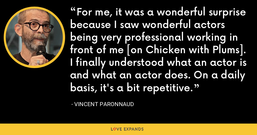 For me, it was a wonderful surprise because I saw wonderful actors being very professional working in front of me [on Chicken with Plums]. I finally understood what an actor is and what an actor does. On a daily basis, it's a bit repetitive. - Vincent Paronnaud