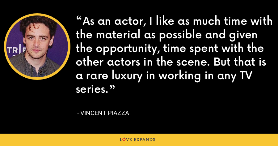 As an actor, I like as much time with the material as possible and given the opportunity, time spent with the other actors in the scene. But that is a rare luxury in working in any TV series. - Vincent Piazza