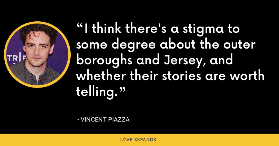 I think there's a stigma to some degree about the outer boroughs and Jersey, and whether their stories are worth telling. - Vincent Piazza