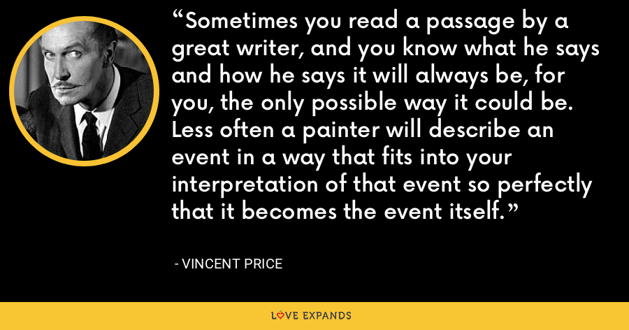 Sometimes you read a passage by a great writer, and you know what he says and how he says it will always be, for you, the only possible way it could be. Less often a painter will describe an event in a way that fits into your interpretation of that event so perfectly that it becomes the event itself. - Vincent Price