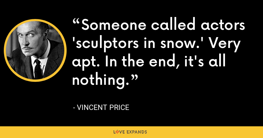 Someone called actors 'sculptors in snow.' Very apt. In the end, it's all nothing. - Vincent Price