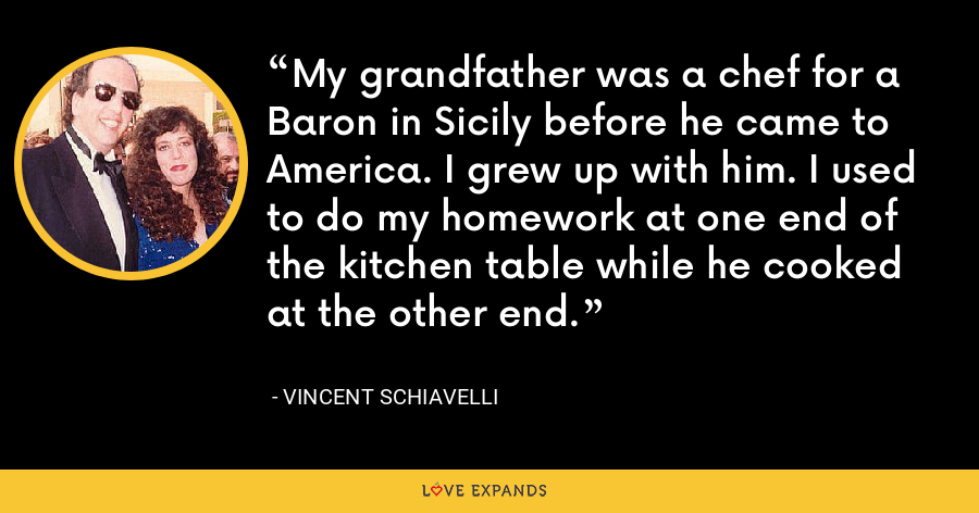 My grandfather was a chef for a Baron in Sicily before he came to America. I grew up with him. I used to do my homework at one end of the kitchen table while he cooked at the other end. - Vincent Schiavelli