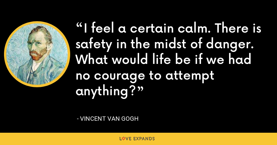 I feel a certain calm. There is safety in the midst of danger. What would life be if we had no courage to attempt anything? - Vincent Van Gogh