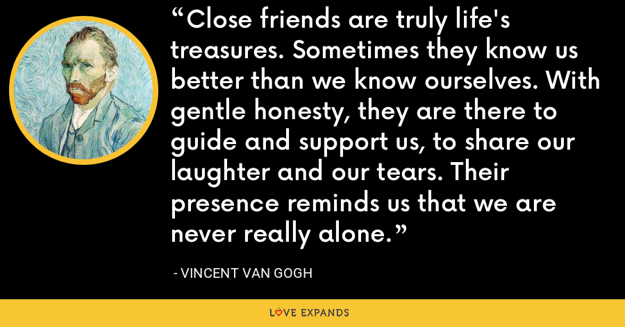 Close friends are truly life's treasures. Sometimes they know us better than we know ourselves. With gentle honesty, they are there to guide and support us, to share our laughter and our tears. Their presence reminds us that we are never really alone. - Vincent Van Gogh