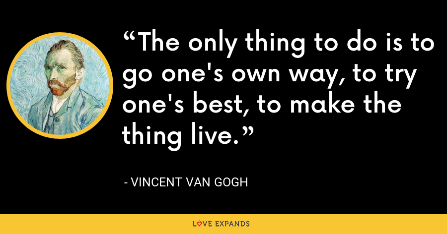 The only thing to do is to go one's own way, to try one's best, to make the thing live. - Vincent Van Gogh