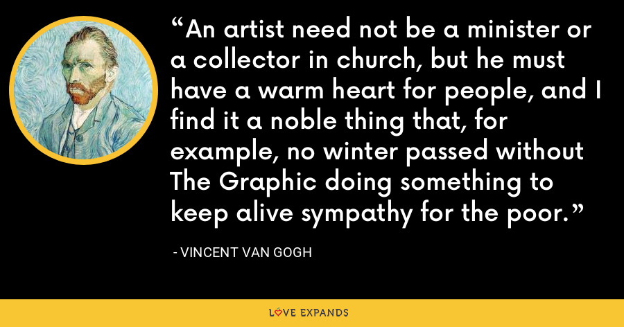 An artist need not be a minister or a collector in church, but he must have a warm heart for people, and I find it a noble thing that, for example, no winter passed without The Graphic doing something to keep alive sympathy for the poor. - Vincent Van Gogh