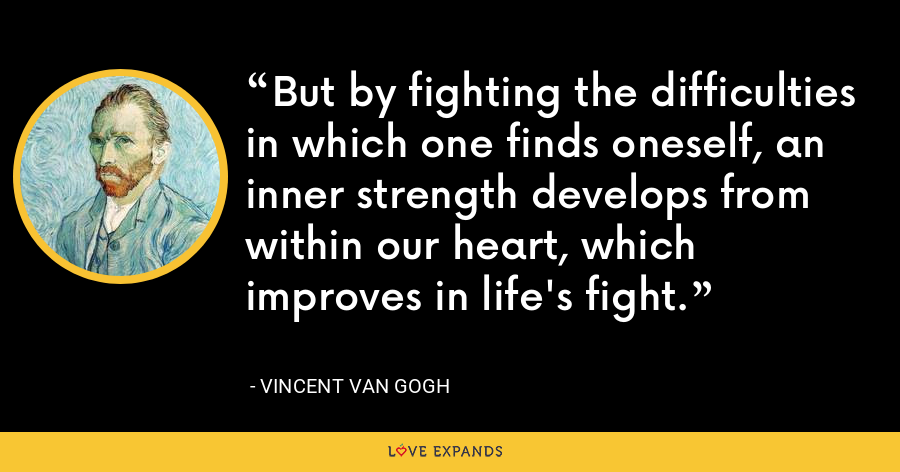 But by fighting the difficulties in which one finds oneself, an inner strength develops from within our heart, which improves in life's fight. - Vincent Van Gogh