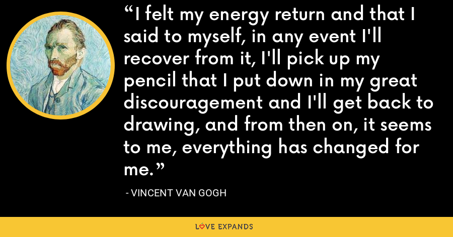 I felt my energy return and that I said to myself, in any event I'll recover from it, I'll pick up my pencil that I put down in my great discouragement and I'll get back to drawing, and from then on, it seems to me, everything has changed for me. - Vincent Van Gogh
