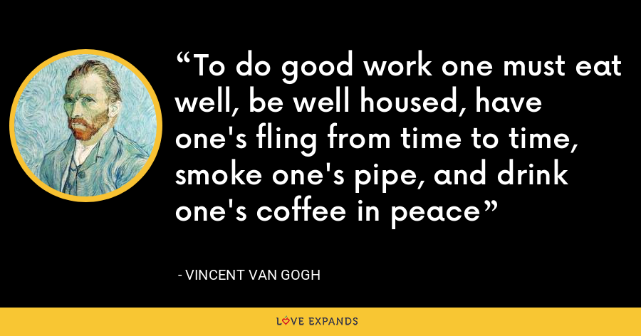 To do good work one must eat well, be well housed, have one's fling from time to time, smoke one's pipe, and drink one's coffee in peace - Vincent Van Gogh