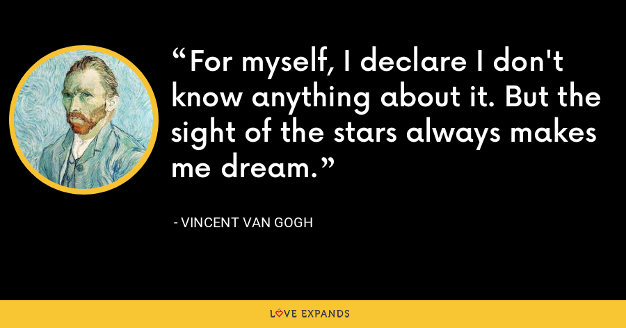 For myself, I declare I don't know anything about it. But the sight of the stars always makes me dream. - Vincent Van Gogh