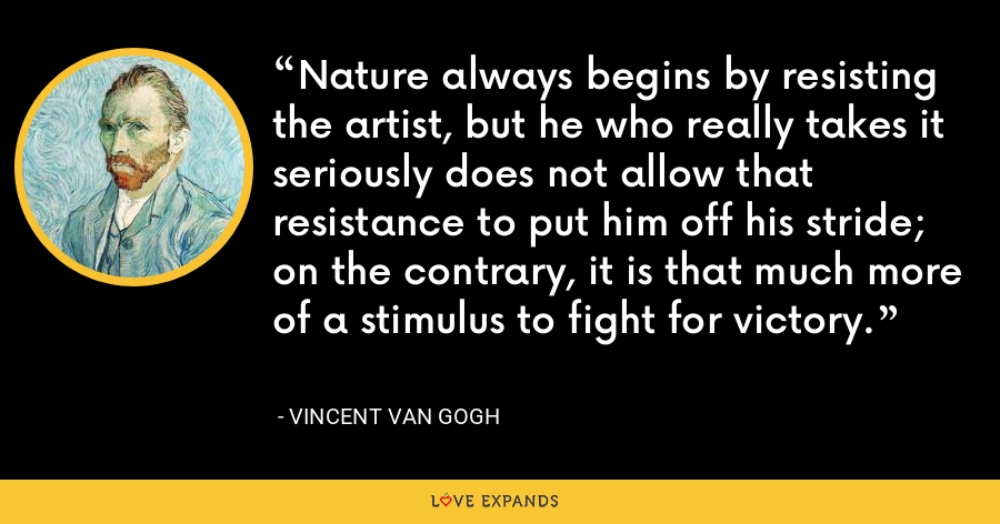 Nature always begins by resisting the artist, but he who really takes it seriously does not allow that resistance to put him off his stride; on the contrary, it is that much more of a stimulus to fight for victory. - Vincent Van Gogh