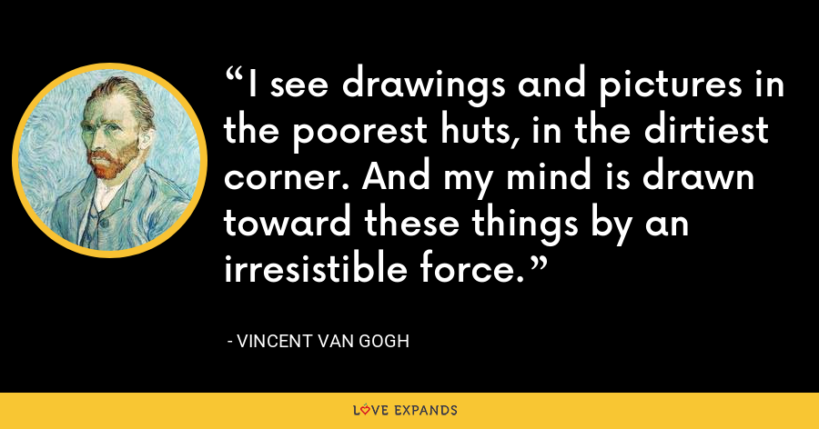 I see drawings and pictures in the poorest huts, in the dirtiest corner. And my mind is drawn toward these things by an irresistible force. - Vincent Van Gogh