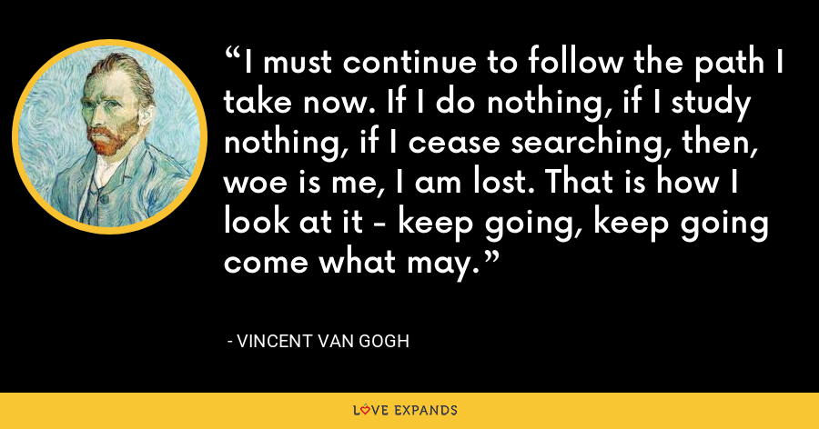 I must continue to follow the path I take now. If I do nothing, if I study nothing, if I cease searching, then, woe is me, I am lost. That is how I look at it - keep going, keep going come what may. - Vincent Van Gogh