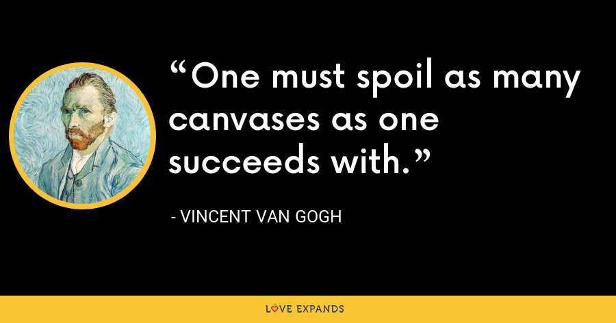 One must spoil as many canvases as one succeeds with. - Vincent Van Gogh