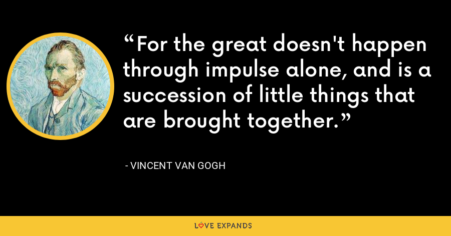 For the great doesn't happen through impulse alone, and is a succession of little things that are brought together. - Vincent Van Gogh