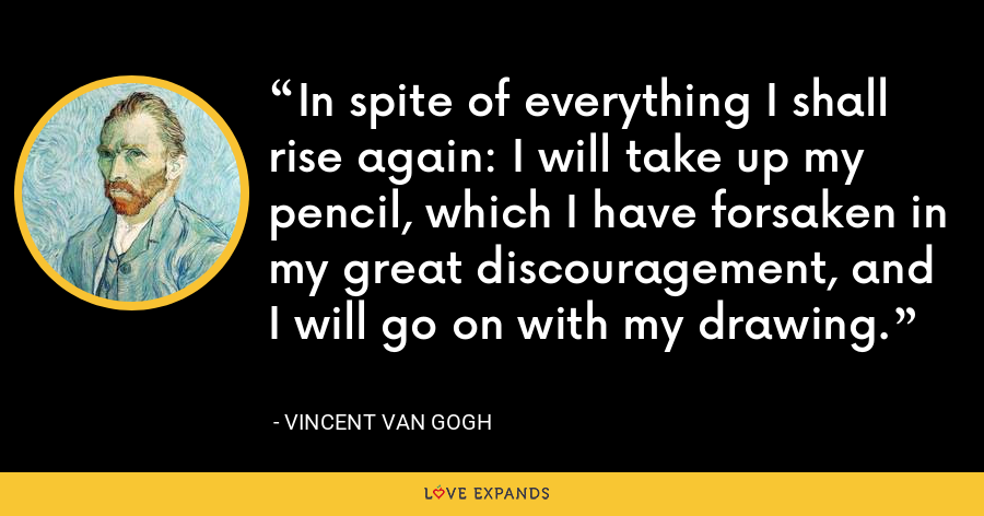 In spite of everything I shall rise again: I will take up my pencil, which I have forsaken in my great discouragement, and I will go on with my drawing. - Vincent Van Gogh