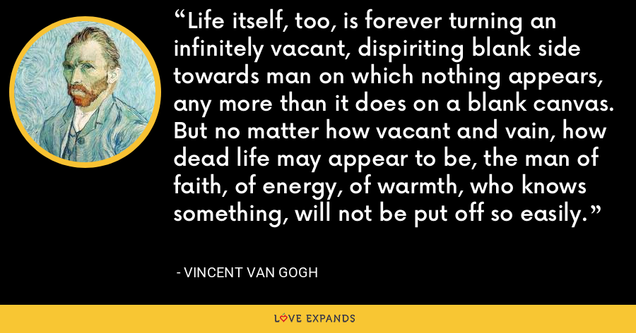 Life itself, too, is forever turning an infinitely vacant, dispiriting blank side towards man on which nothing appears, any more than it does on a blank canvas. But no matter how vacant and vain, how dead life may appear to be, the man of faith, of energy, of warmth, who knows something, will not be put off so easily. - Vincent Van Gogh