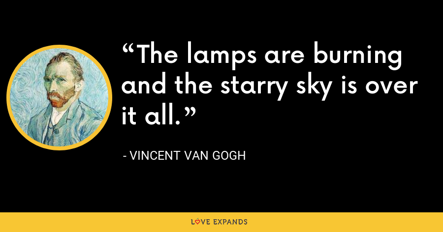 The lamps are burning and the starry sky is over it all. - Vincent Van Gogh